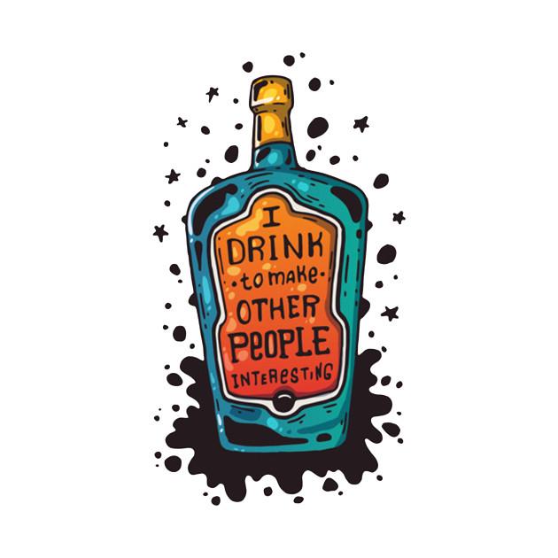 I DRINK TO MAKE PEOPLE INTERESTING