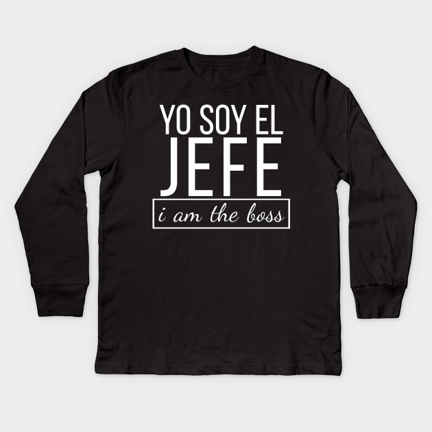 b3c2d3d6 Spanish I am The Boss, Yo Soy El Jefe Funny Bosses T-shirt Kids Long Sleeve  T-Shirt