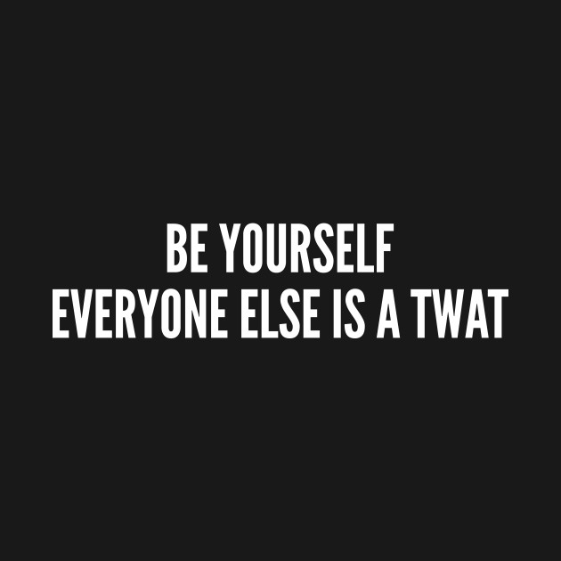 Be Yourself - Offensive Slogan Insult Statement Witty Quote