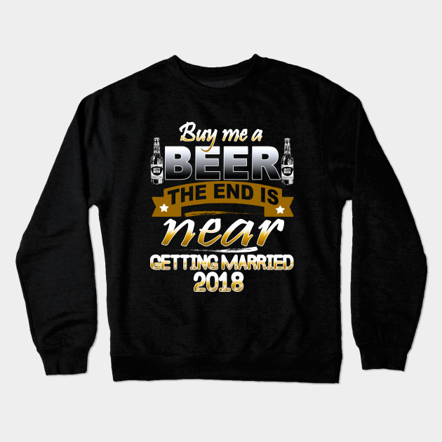 acecf7800a4 Buy me a beer the End is Near getting married 2018 T-shirts Crewneck  Sweatshirt