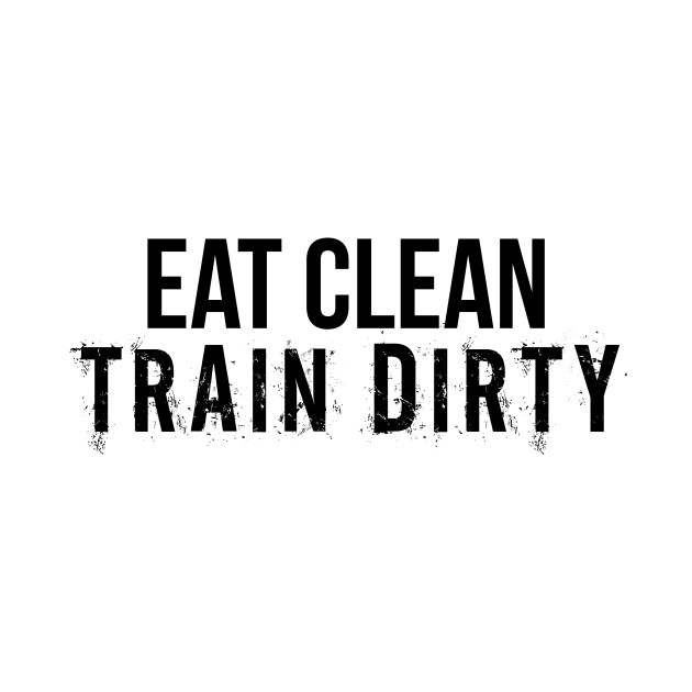 5651fe06 Eat clean. train dirty. - Weightlifting - T-Shirt | TeePublic