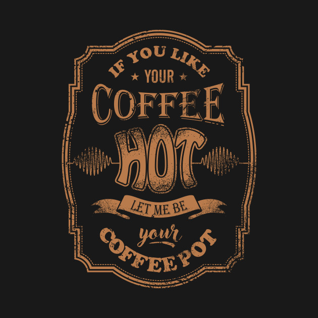 If You Like Your Cofee Hot
