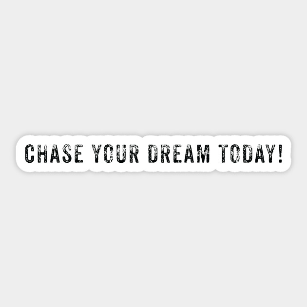Chase your dream today