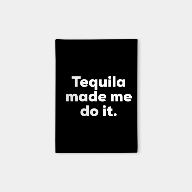 Tequila made me do it.