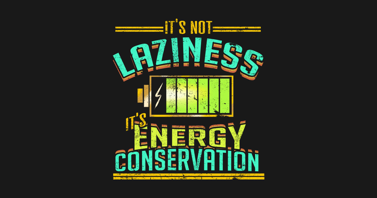 Its Not Laziness Energy Conservation