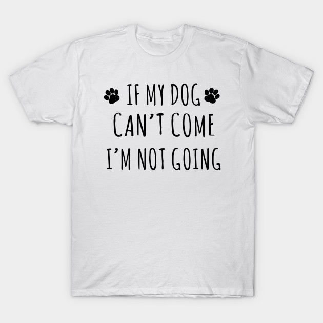990bdd72918a if my dog can't come i'm not going shirt - If My Dog Cant Come Im ...
