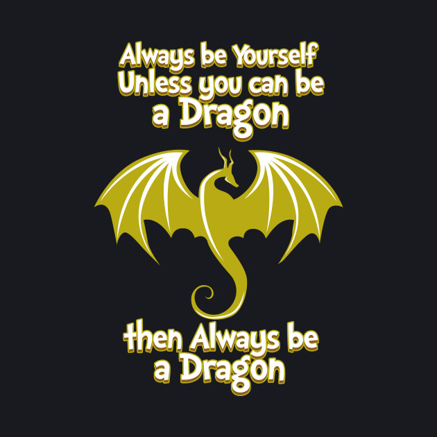 Always Be yourself Unless you can be a Dragon then Always be a Dragon Fantasy