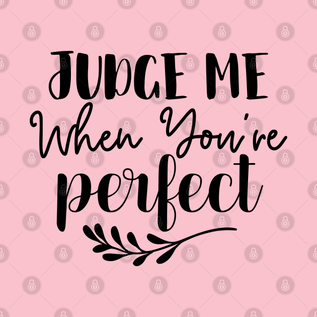 Judge Me When You're Perfect