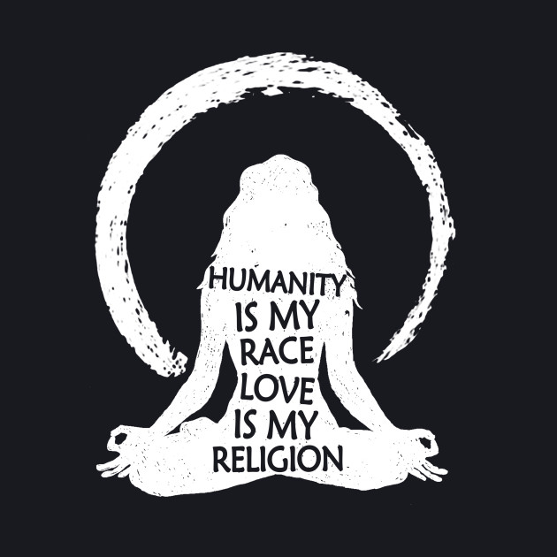 Humanity Is My Race Love Is My Religion