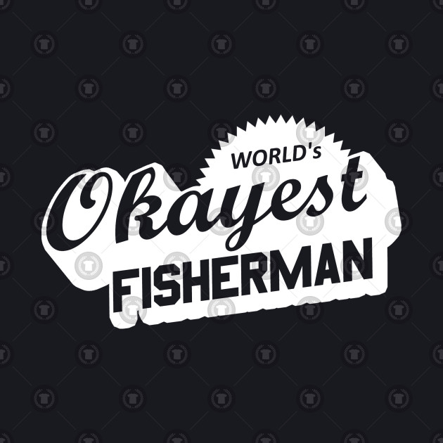 World's Okayest Fisherman
