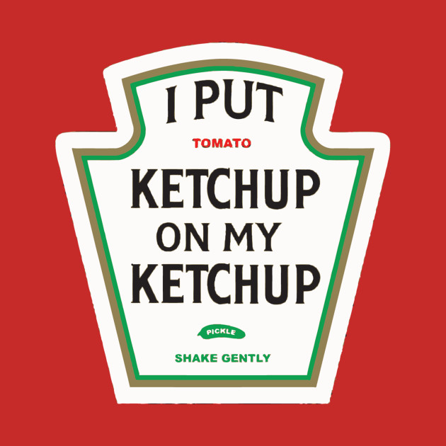 Image result for i put ketchup on my ketchup