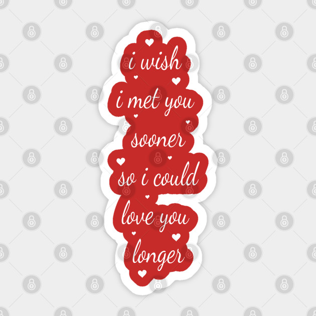 vinyl decal I wish I had met you sooner so I could love you longer
