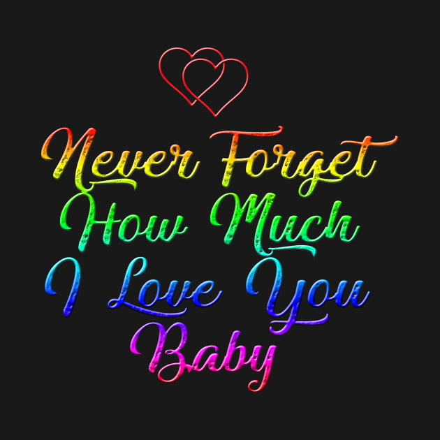 ... Never forget how much i love you baby