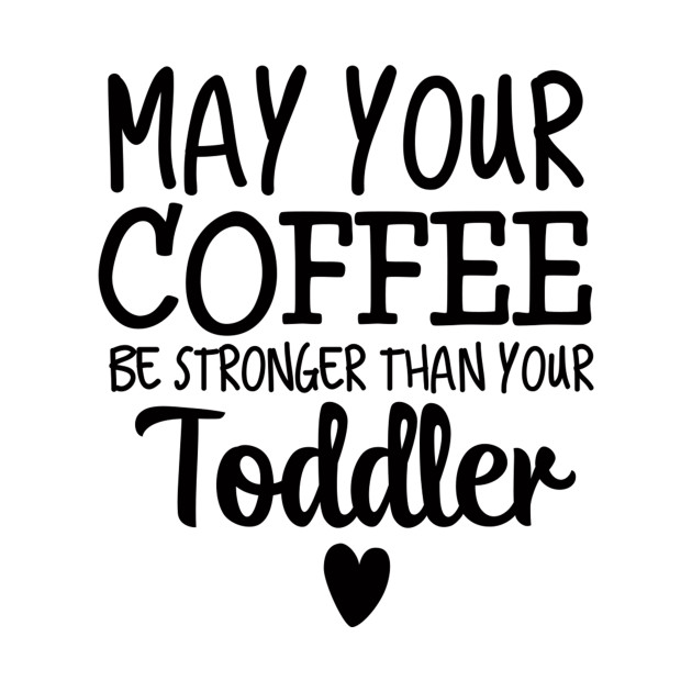 May Your Coffee Be Stronger Than Your Toddler Coffee