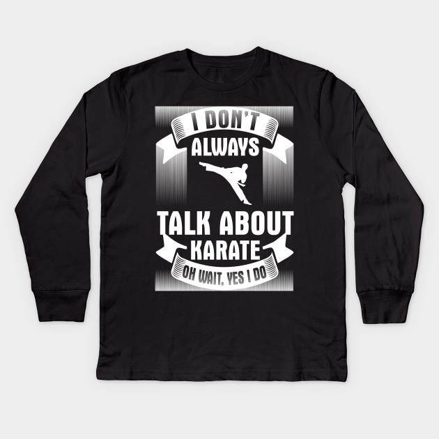475accfda I Don't Always Talk About Karate Oh Yes I Do Funny Martial Arts Shirts Kids  Long Sleeve T-Shirt