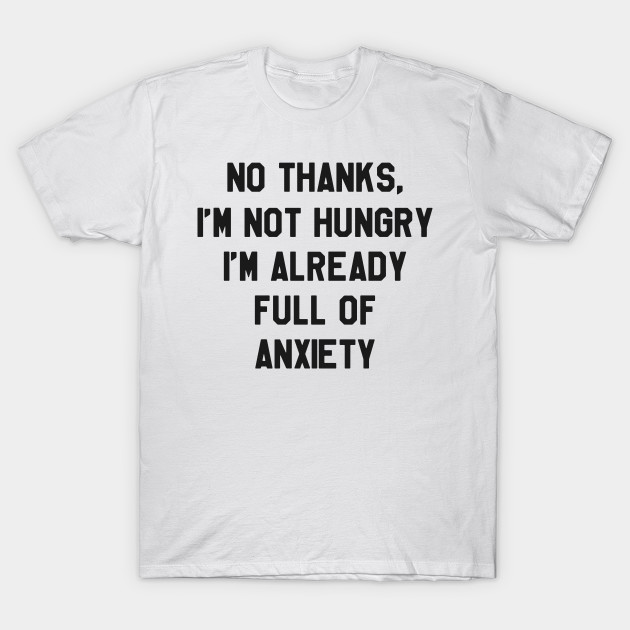276e5900704e No Thanks, I'm Not hungry I'm Already Full of Anxiety Funny Thanksgiving  Day T-Shirt