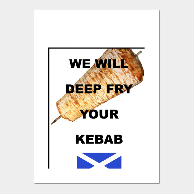 We Will Deep Fry Your Kebab