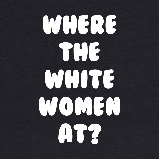 Where The White Women At