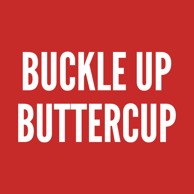 Image result for buckle up buttercup