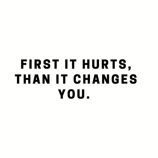 First it hurts, than it changes you. quote