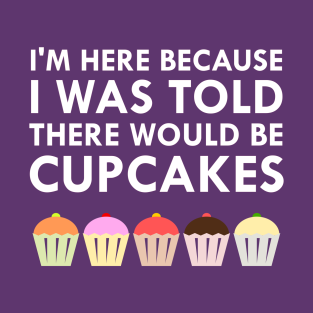 I'm Here Because I Was Told There Would Be Cupcakes t-shirts