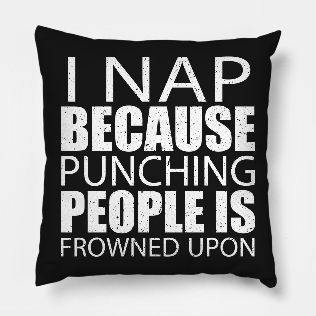 I Nap Because Punching People Is Frowned Upon – Custom T