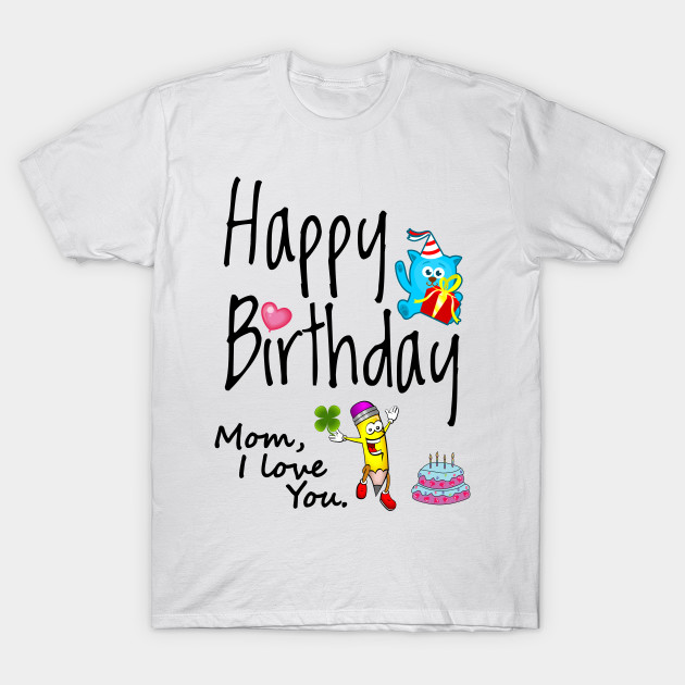 Happy Birthday Mom I Love You T Shirt