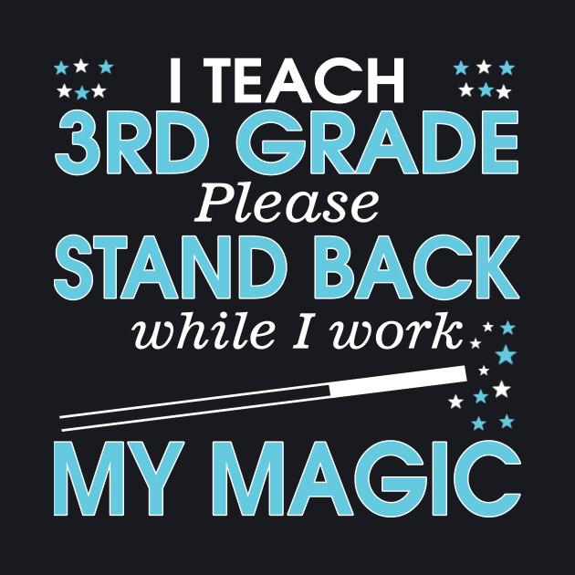 I Teach 3rd Grade Please Stand Back While I Work My Magic