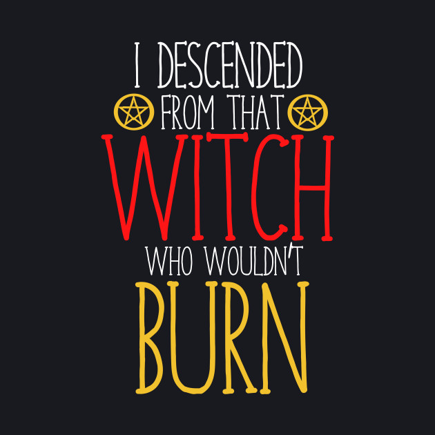 I descended from that witch who wouldn't burn