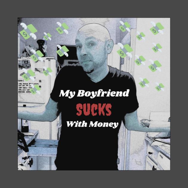 My Boyfriend Sucks With Money