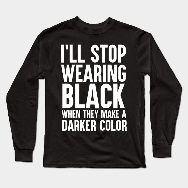 I will stop wearing black when they make a darker color for How do they make t shirts