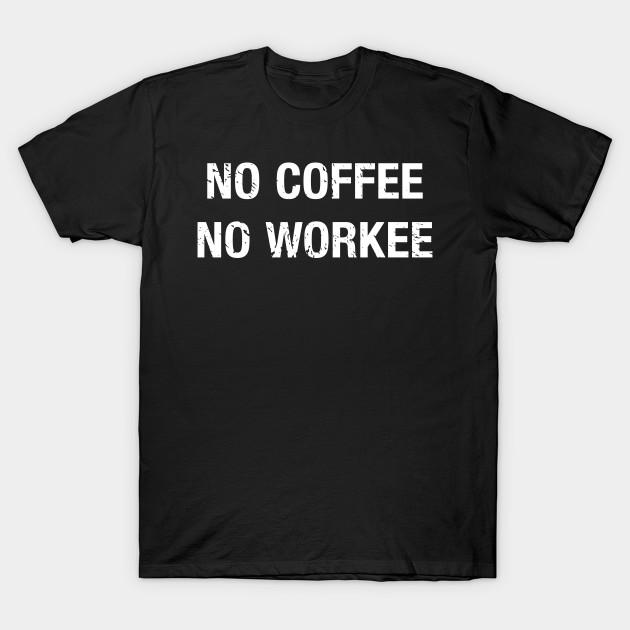 fea3828db No Coffee No Workee - Funny Coffee Quote - T-Shirt | TeePublic