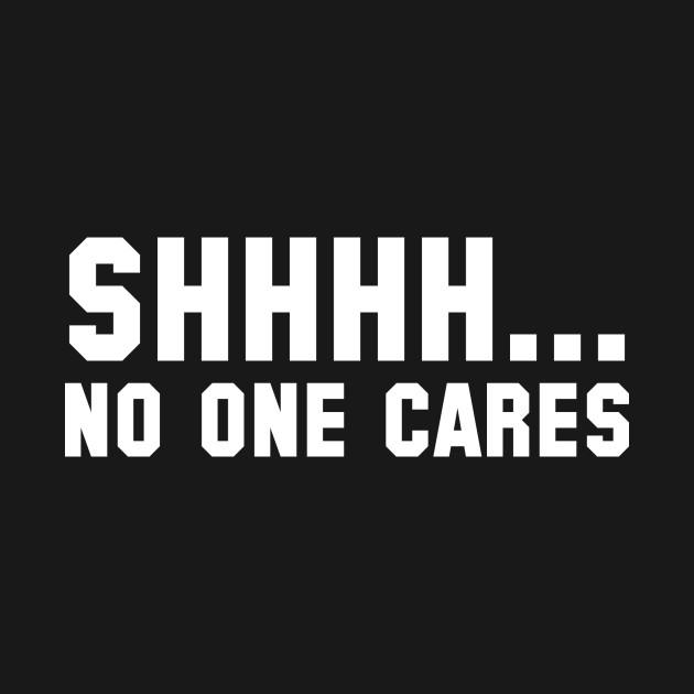 Shhhh... No One Cares