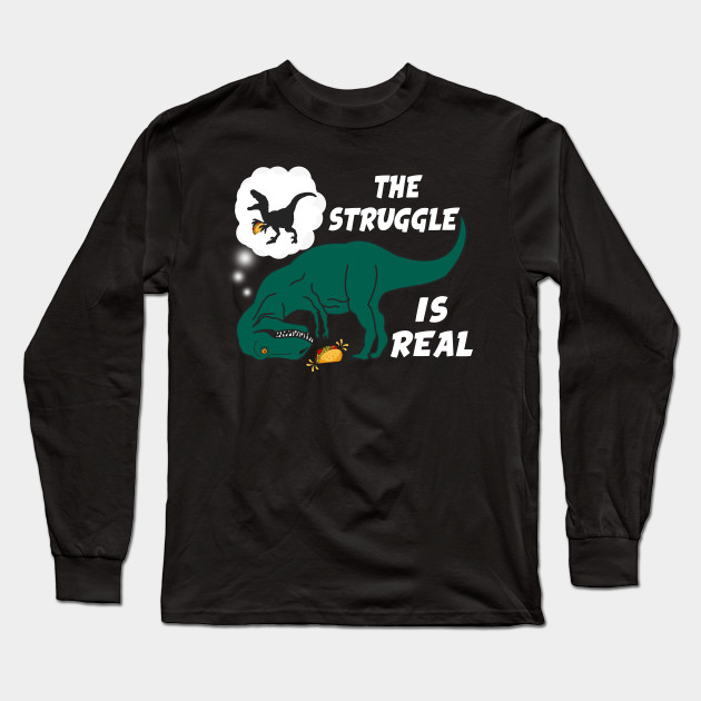 c82263175 The Struggle Is Real T Rex TShirt Funny Dinosaur Tacos Gift Long Sleeve T- Shirt