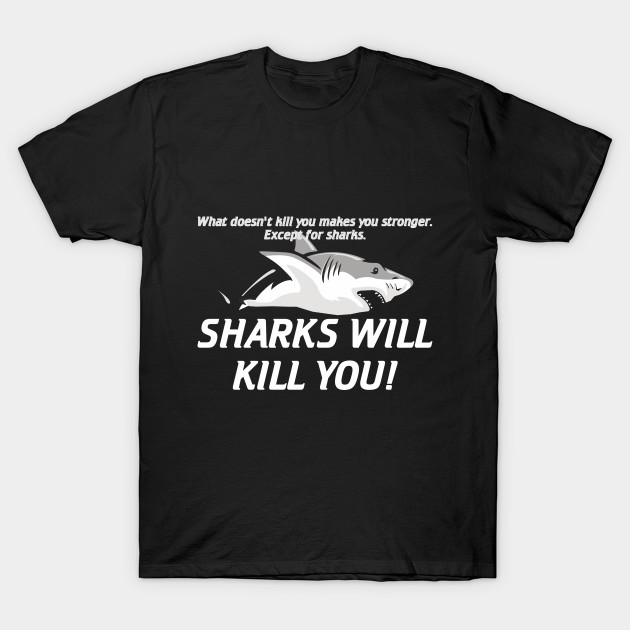 What Doesn't Kill You Makes You Stronger Except for Sharks Sharks Will Kill Funny Quote Design Art