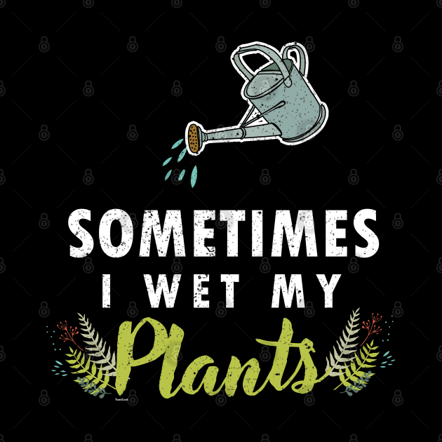 Gardening Gardeners Planting Watering Plant Gift Sometimes I Wet My Plants