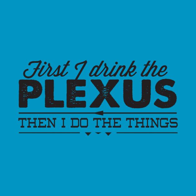 First I drink the Plexus