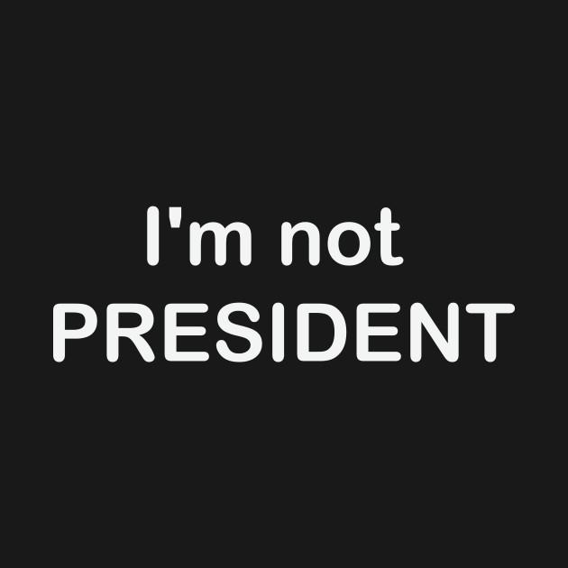 i'm not president