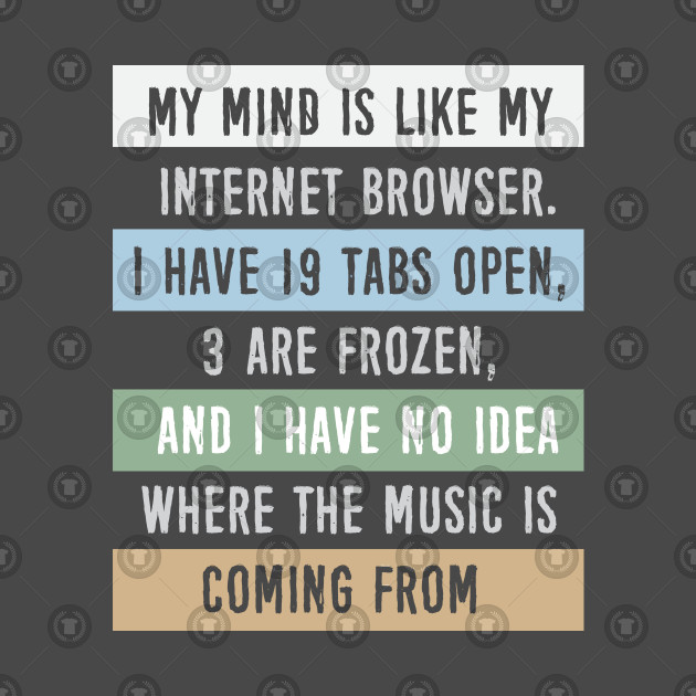 My Mind Is Like My Internet Browser... T-Shirt