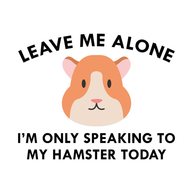 Only Speaking To My Hamster