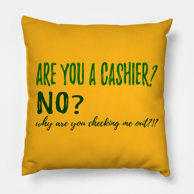 ARE YOU A CASHIER? NO? why are you checking me out?!?