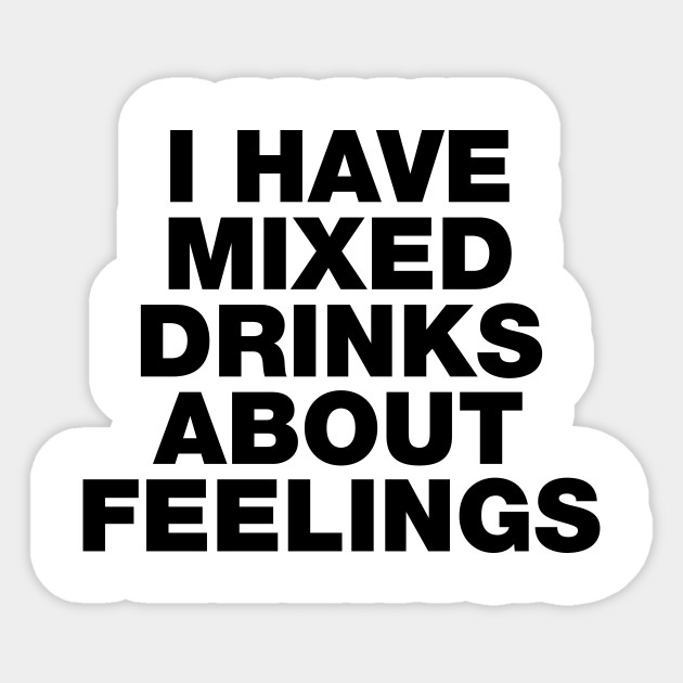 I have Mixed Drinks About Feelings Funny Sayings Quotes
