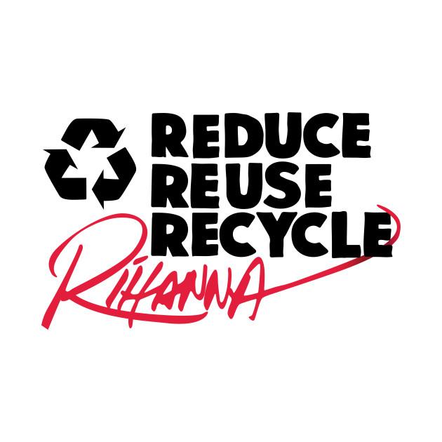Reduce Reuse Recycle Rihanna (black)