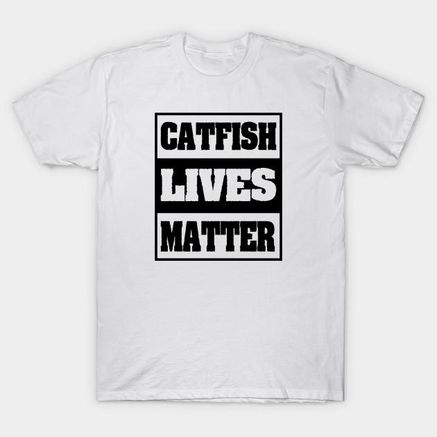 259adb01 Funny Fish - Catfish Lives Matter - Humor - Funny Catfish - T-Shirt ...