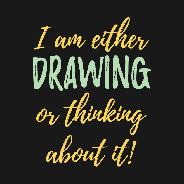 I Am Either Drawing Or Thinking About It