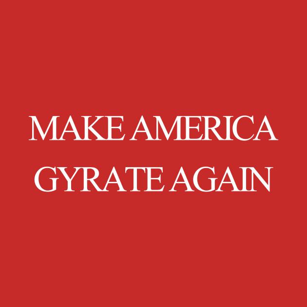 Make America Gyrate Again
