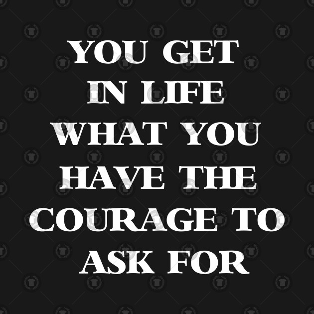 You Get In Life What You Have The Courage To Ask For Life T