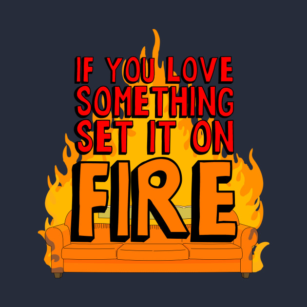 If You Love Something Set it on Fire