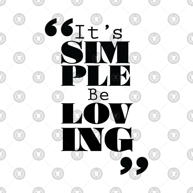 It's Simple: Be Loving
