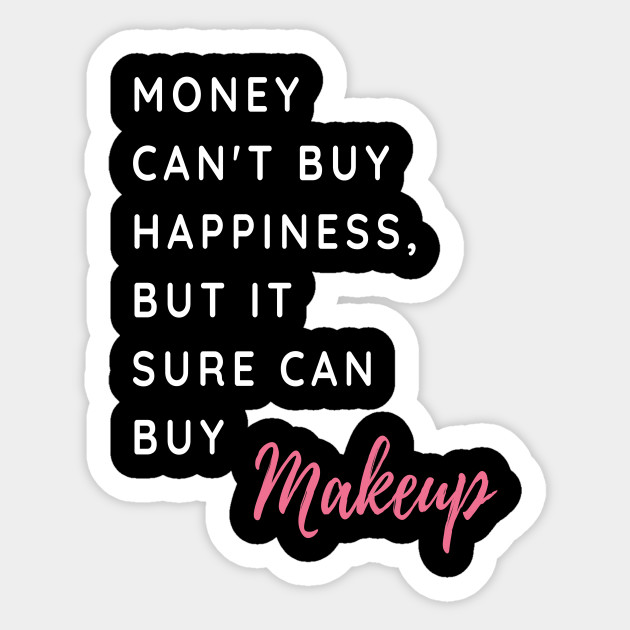 Money Cant Buy Happiness But It Sure Can Buy Make Up Funny And